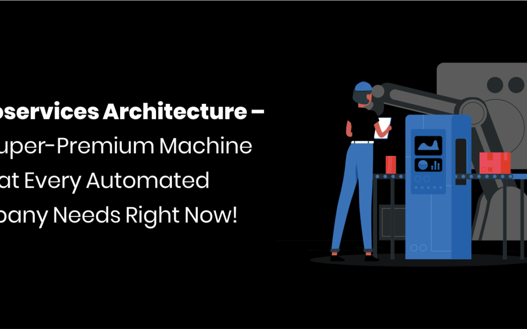 Microservices Architecture – The Super-Premium Machine Oil That Every Automated Company Needs Right Now!