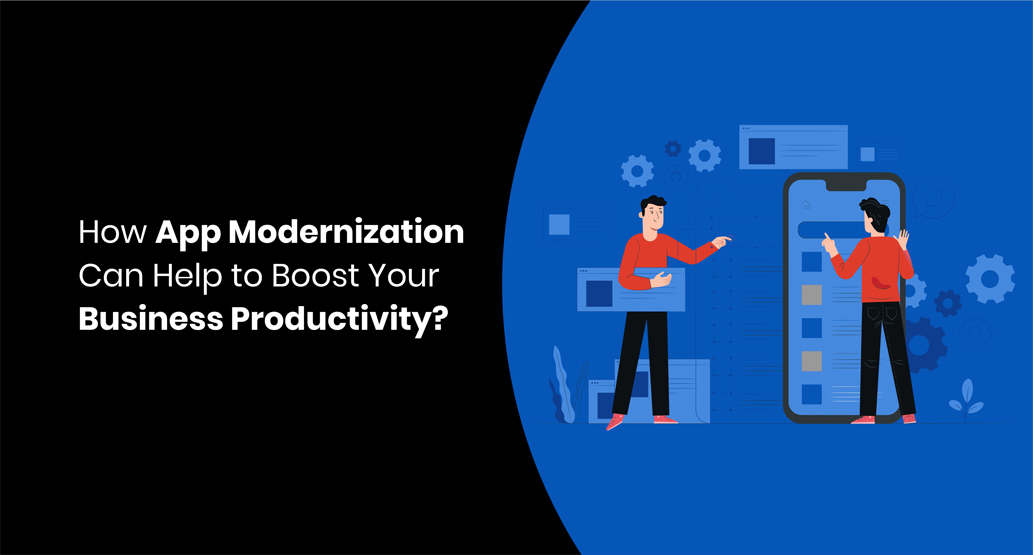 How App Modernization Can Help to Boost Your Business Productivity?