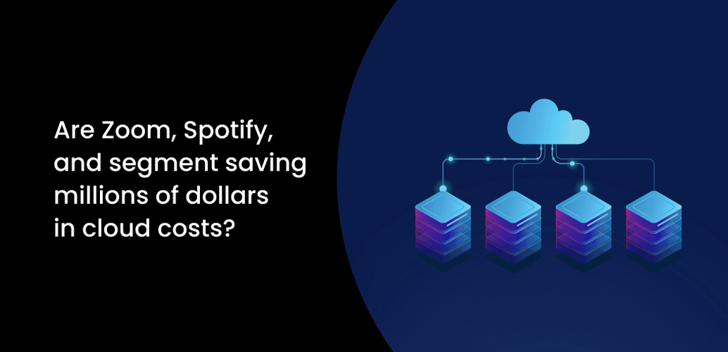 Are Zoom, Spotify, and segment saving millions of dollars in cloud costs?
