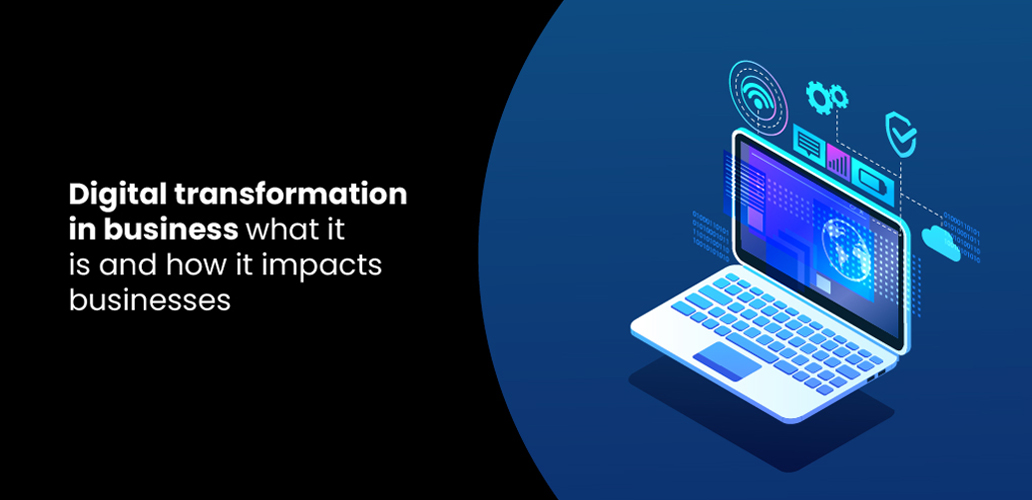 Digital transformation in business – what it is and how it impacts businesses