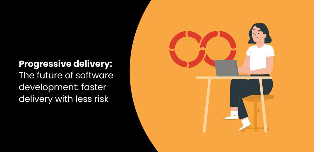 Progressive delivery: The future of software development: faster delivery with less risk