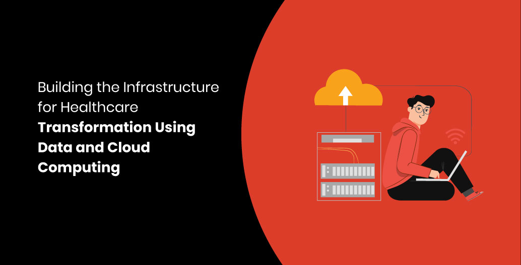 Building the Infrastructure for Healthcare Transformation Using Data and Cloud Computing